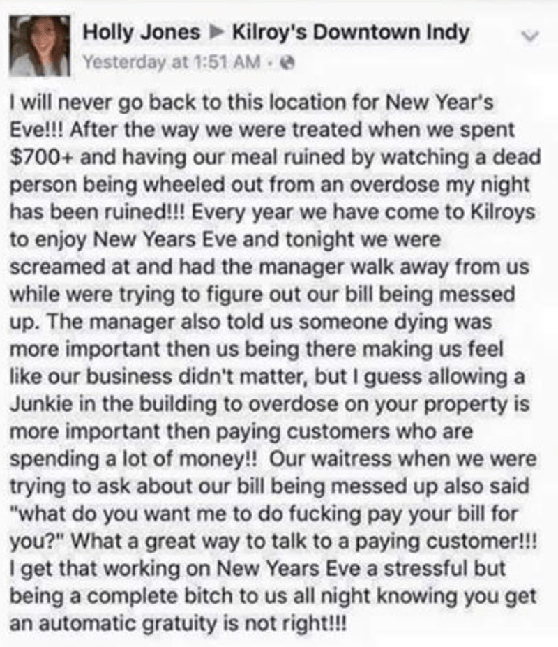 Text - Holly Jones Kilroy's Downtown Indy Yesterday at 1:51 AM I will never go back to this location for New Year's Eve!!! After the way we were treated when we spent $700+ and having our meal ruined by watching a dead person being wheeled out from an overdose my night has been ruined!!! Every year we have come to Kilroys to enjoy New Years Eve and tonight we were screamed at and had the manager walk away from us while were trying to figure out our bill being messed up. The manager also told us