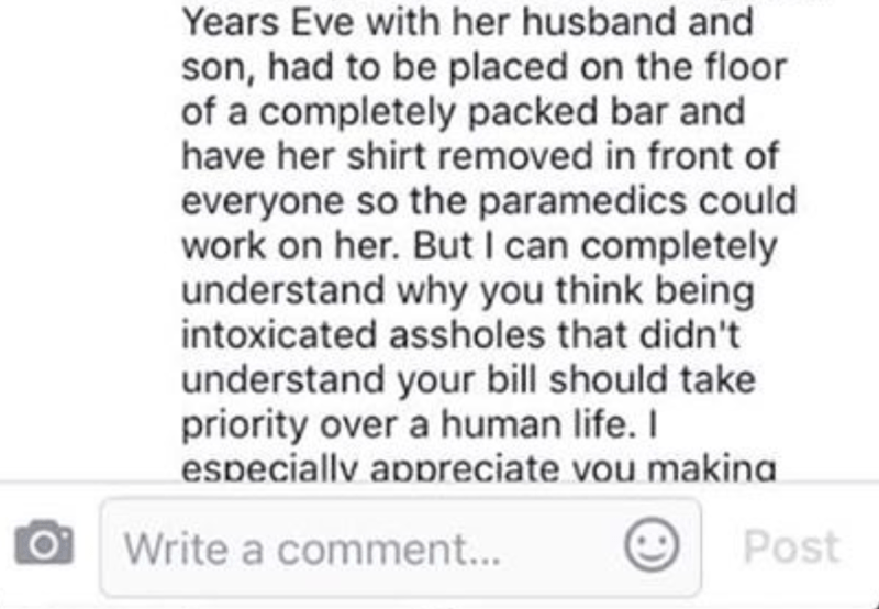 Text - Years Eve with her husband and son, had to be placed on the floor of a completely packed bar and have her shirt removed in front of everyone so the paramedics could work on her. But I can completely understand why you think being intoxicated assholes that didn't understand your bill should take priority over a human life. I especiallv appreciate vou makina Post Write a comment...