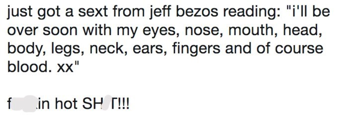 """jeff bezos meme - Text - just got a sext from jeff bezos reading: """"i'll be over soon with my eyes, nose, mouth, head, body, legs, neck, ears, fingers and of course blood. xx"""" f in hot SH T!!!"""