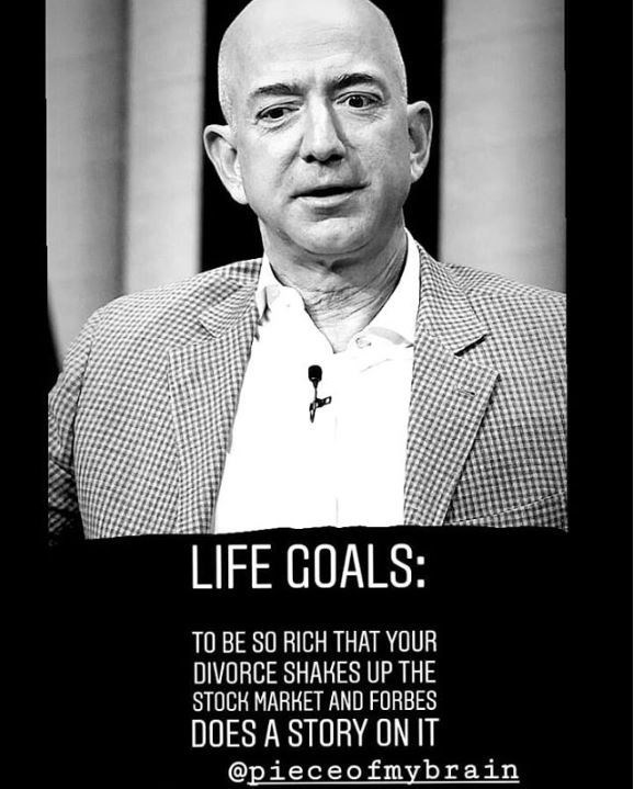 jeff bezos meme - Gentleman - LIFE GOALS: TO BE SO RICH THAT YOUR DIVORCE SHAKES UP THE STOCK MARKET AND FORBES DOES A STORY ON IT @pieceofmybrain