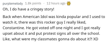 Text - purplemelody 1.8k points 12 hours ago Oh, I do have a cringey story! Back when American Idol was kinda popular and I used to watch it, there was this rocker guy I really liked, Constantine. He got voted off one night and I got really upset about it and put protest signs all over the school. Like, what were my classmates gonna do about it?! XD