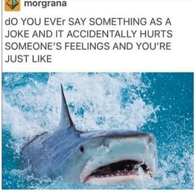 """Caption that reads, """"Do you ever say something as a joke and it accidentally hurts someone's feelings and you're just like"""" above a pic of a sad shark"""