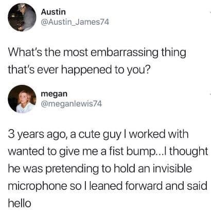 Text - Austin @Austin_James74 What's the most embarrassing thing that's ever happened to you? megan @meganlewis74 3 years ago, a cute guy I worked with wanted to give me a fist bump... thought he was pretending to hold an invisible microphone so l leaned forward and said hello