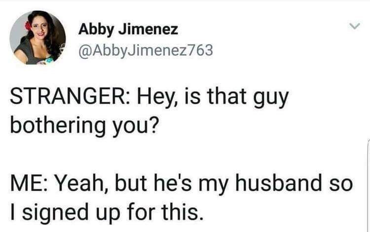 Text - Abby Jimenez @AbbyJimenez763 STRANGER: Hey, is that guy bothering you? ME: Yeah, but he's my husband so I signed up for this.