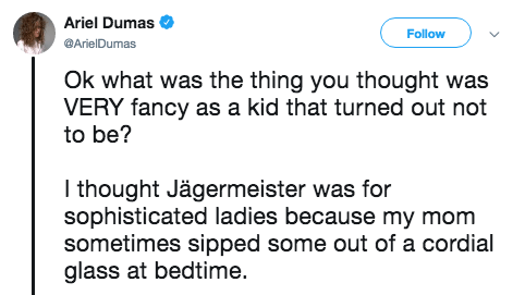 Text - Ariel Dumas Follow @ArielDumas Ok what was the thing you thought was VERY fancy as a kid that turned out not to be? I thought Jägermeister was for sophisticated ladies because my mom sometimes sipped some out of a cordial glass at bedtime.