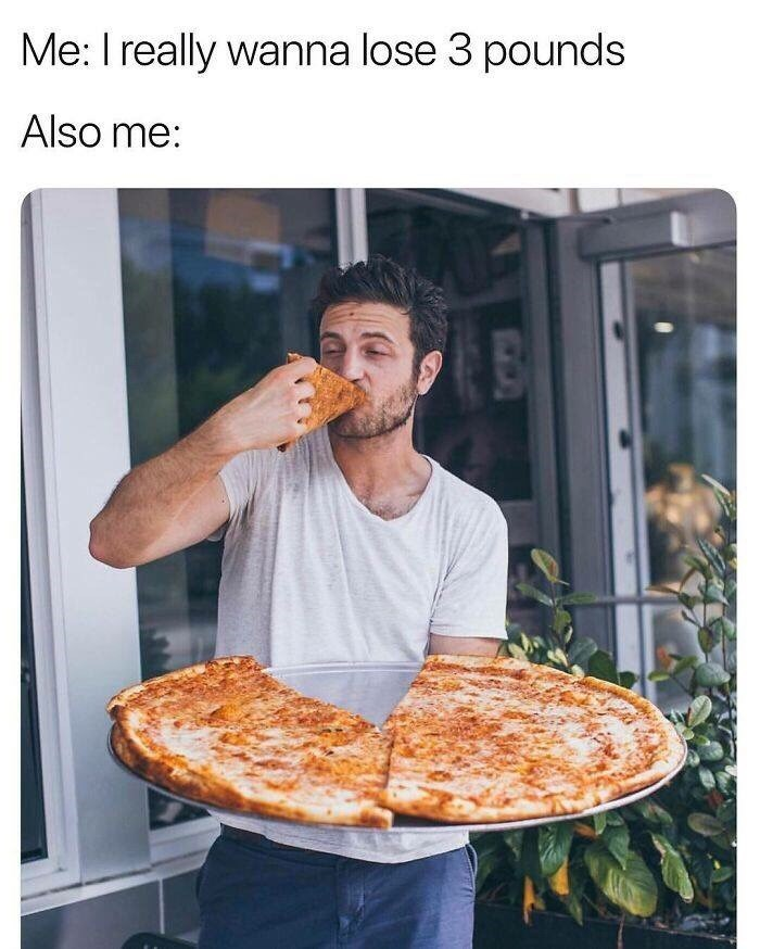 "Caption that reads, ""Me: I really wanna lose three pounds; Also me: ..."" above a pic of a guy eating a giant pizza"