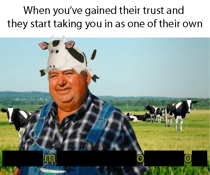 "Caption that reads, ""When you've gained their trust and they start taking you in as one of their own"" above a pic of a guy standing in a pasture of cows wearing a cow hat while saying, ""Moo"""
