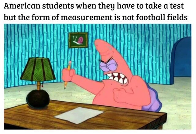 """Caption that reads, """"American students when they have to take a test but the form of measurement is not football fields"""" above a pic of Patrick Star looking angry while sitting at a desk"""