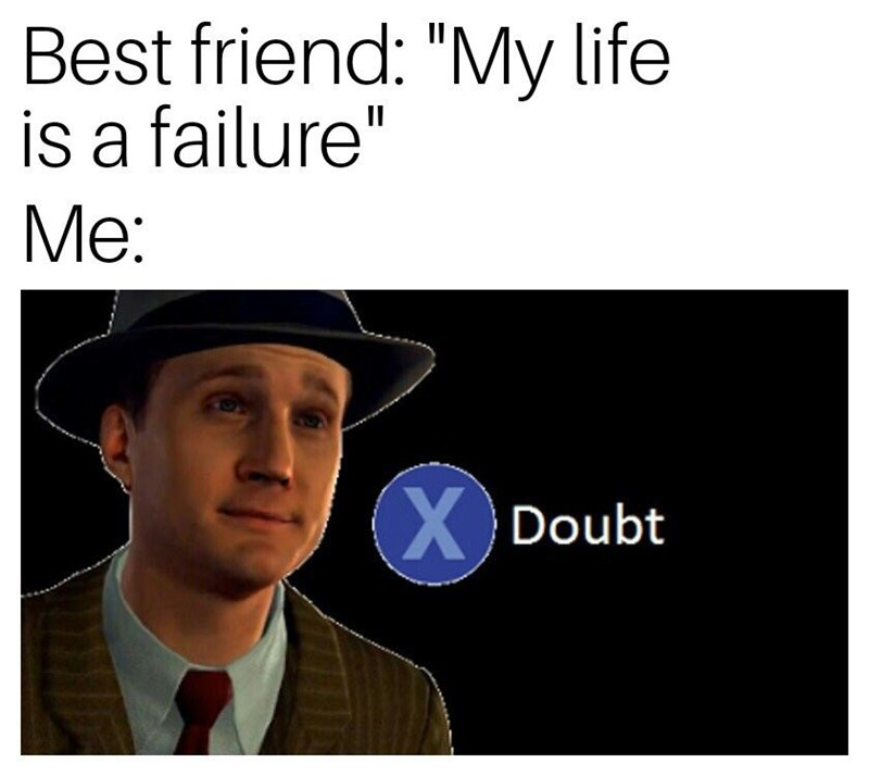"""""""press x to doubt"""" meme about supporting your friends"""