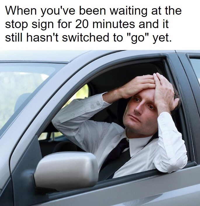 meme about waiting for a stop sign to change with pic of frustrated driver holding his head