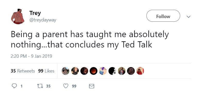 Text - Trey @treydayway Follow Being a parent has taught me absolutely nothing...that concludes my Ted Talk 2:20 PM - 9 Jan 2019 35 Retweets 99 Likes t35 99