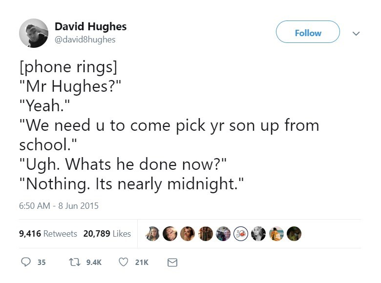 "Text - David Hughes @david8hughes Follow phone rings] ""Mr Hughes?"" ""Yeah."" II ""We need u to come pick yr son up from school."" ""Ugh. Whats he done now?"" ""Nothing. Its nearly midnight."" 6:50 AM -8 Jun 2015 9,416 Retweets 20,789 Likes t 9.4K 35 21K"