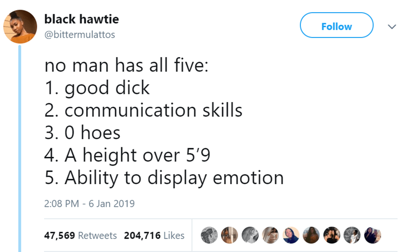 Text - black hawtie Follow @bittermulattos no man has all five: 1. good dick 2. communication skills 3.0 hoes 4. A height over 5'9 5. Ability to display emotion 2:08 PM - 6 Jan 2019 47,569 Retweets 204,716 Likes