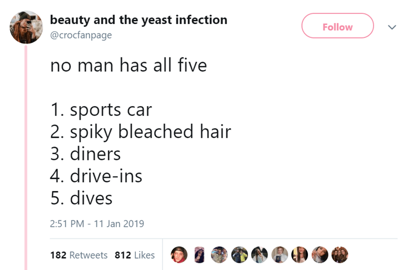 Text - beauty and the yeast infection Follow @crocfanpage no man has all five 1. sports car 2. spiky bleached hair 3. diners 4. drive-ins 5. dives 2:51 PM - 11 Jan 2019 182 Retweets 812 Likes