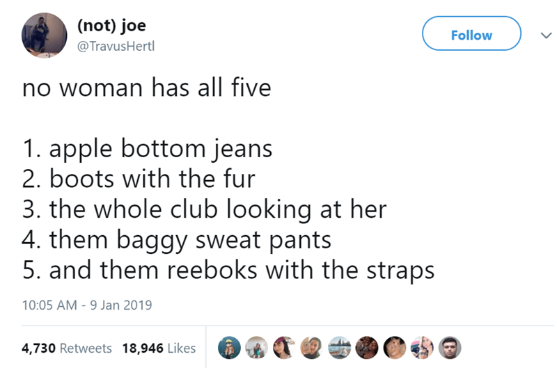 Text - (not) joe Follow @TravusHertl no woman has all five 1. apple bottom jeans 2. boots with the fur 3. the whole club looking at her 4. them baggy sweat pants 5. and them reeboks with the straps 10:05 AM -9 Jan 2019 4,730 Retweets 18,946 Likes