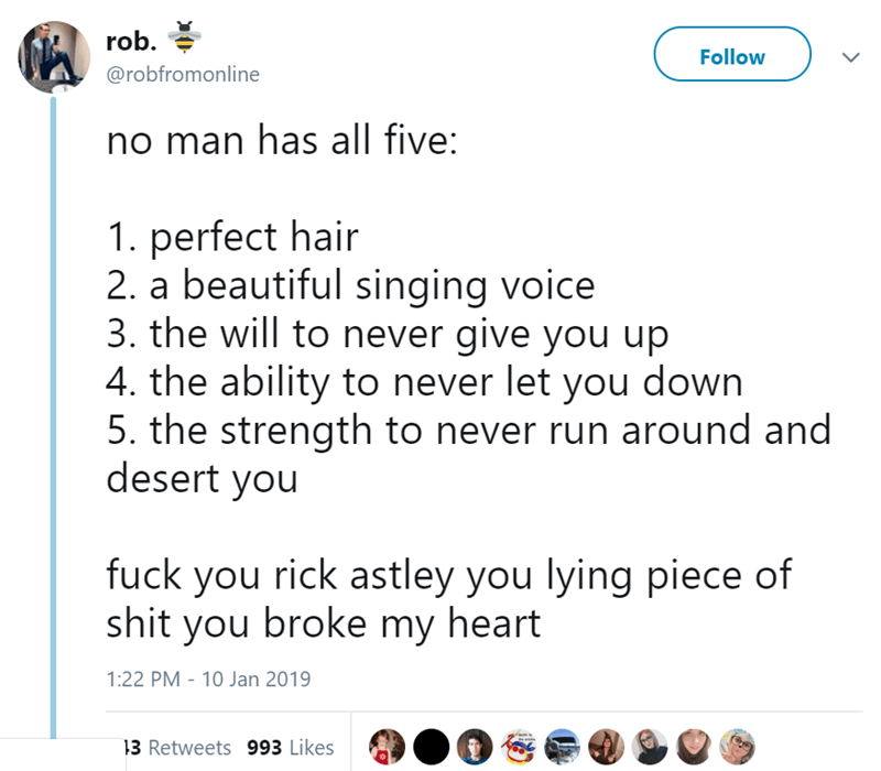 Text - rob. Follow @robfromonline no man has all five: 1. perfect hair 2. a beautiful singing voice 3. the will to never give you up 4. the ability to never let you down 5. the strength to never run around and desert you fuck you rick astley you lying piece of shit you broke my heart 1:22 PM 10 Jan 2019 3 Retweets 993 Likes