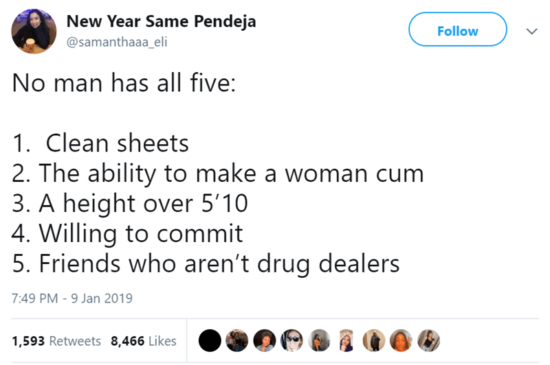 Text - New Year Same Pendeja Follow @samanthaaa_eli No man has all five: 1. Clean sheets 2. The ability to make a woman cum 3. A height over 5'10 4. Willing to commit 5. Friends who aren't drug dealers 7:49 PM - 9 Jan 2019 1,593 Retweets 8,466 Likes
