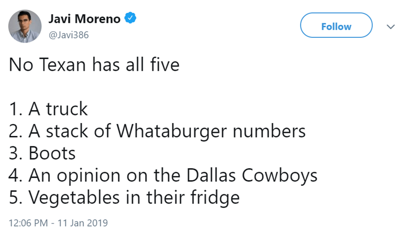 Text - Javi Moreno Follow @Javi386 No Texan has all five 1. A truck 2. A stack of Whataburger numbers 3. Boots 4. An opinion on the Dallas Cowboys 5. Vegetables in their fridge 12:06 PM 11 Jan 2019