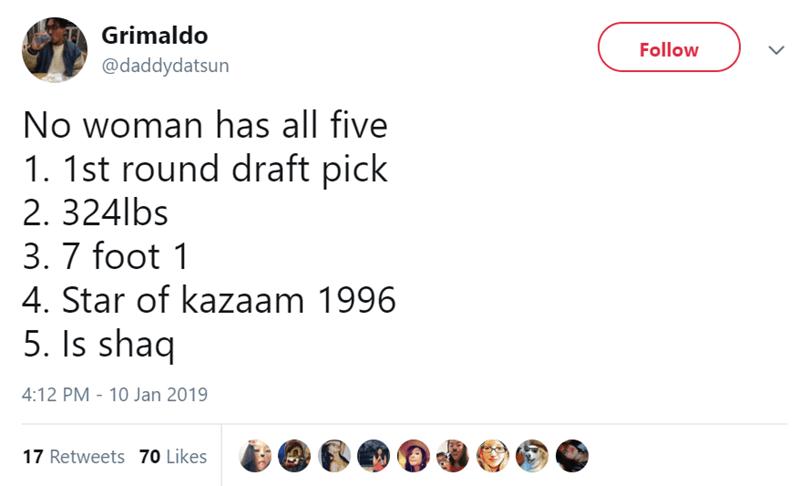 Text - Grimaldo Follow @daddydatsun No woman has all five 1. 1st round draft pick 2. 324lbs 3. 7 foot 1 4. Star of kazaam 1996 5. Is shaq 4:12 PM 10 Jan 2019 17 Retweets 70 Likes
