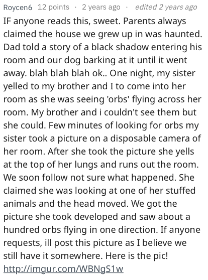 askreddit - Text - edited 2 years ago Roycen6 12 points 2 years ago IF anyone reads this, sweet. Parents always claimed the house we grew up in was haunted. Dad told a story of a black shadow entering his room and our dog barking at it until it went away. blah blah blah o... One night, my sister yelled to my brother and I to come into her room as she was seeing 'orbs' flying