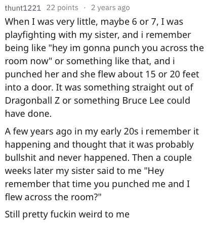 "askreddit - Text - thunt1221 When I was very little, maybe 6 or 7, I was playfighting with my sister, andi remember being like ""hey im gonna punch you across the room now"" or something like that, and i punched her and she flew about 15 or 20 feet into a door. It was something straight out of Dragonball Z or something Bruce Lee could have done A few years ago in my early 20s i remember it happening and thought that it was probably bullshit"