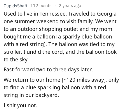 askreddit - Text - CupidsShaft 112 points 2 years ago Used to live in Tennessee. Traveled to Georgia one summer weekend to visit family. We went to an outdoor shopping outlet and my mom bought me a balloon [a sparkly blue balloon with a red string]. The balloon was tied to my stroller, I undid the cord, and the balloon took to the sky Fast