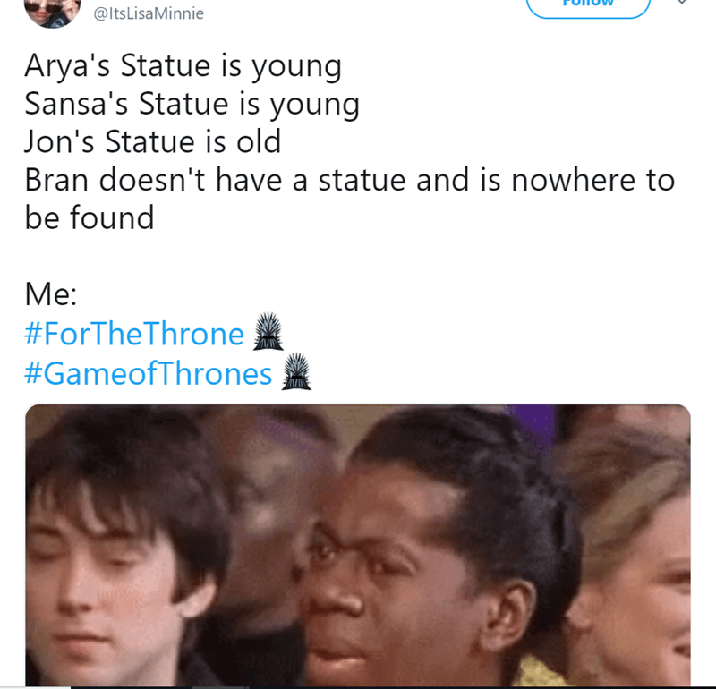 Face - @ltsLisaMinnie Arya's Statue is young Sansa's Statue is young Jon's Statue is old Bran doesn't have a statue and is nowhere to be found Me: #ForTheThrone #GameofThrones