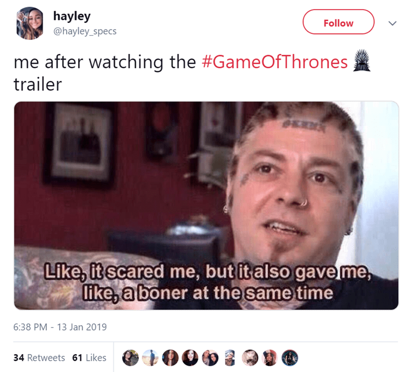Face - hayley @hayley_specs Follow me after watching the #GameOfThrones trailer Like, it scared me, but italso gaveme, like, a boner at the same time 6:38 PM 13 Jan 2019 34 Retweets 61 Likes