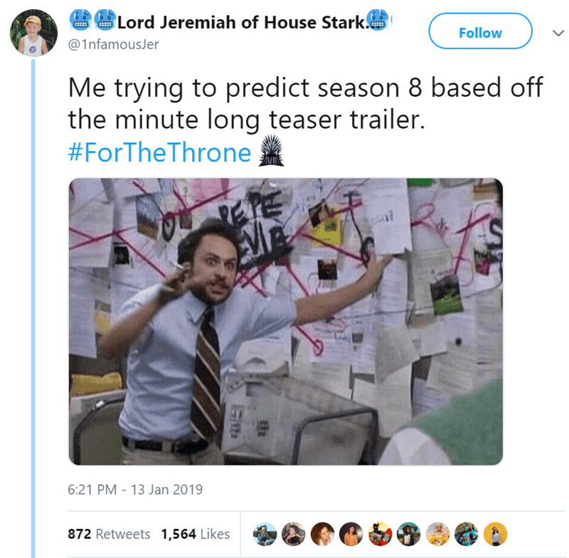 Text - Lord Jeremiah of House Stark Follow @1nfamouser Me trying to predict season 8 based off the minute long teaser trailer. #ForTheThrone 6:21 PM - 13 Jan 2019 872 Retweets 1,564 Likes