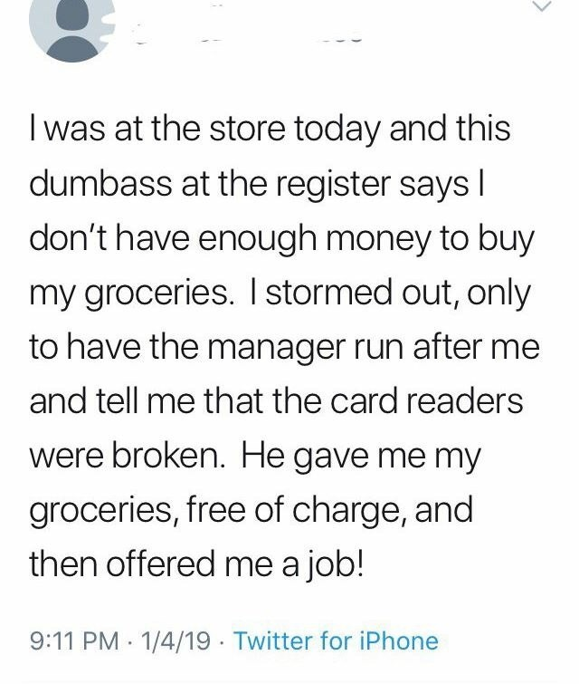Text - I was at the store today and this dumbass at the register says I don't have enough money to buy my groceries. I stormed out, only to have the manager run after me and tell me that the card readers were broken. He gave me my groceries, free of charge, and then offered me a job! 9:11 PM · 1/4/19 - Twitter for iPhone