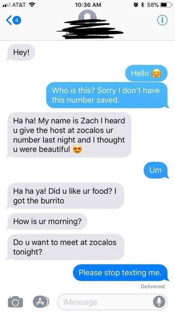 Text - l AT&T ? 10:36 AM O * 58% 4 Нey! Hello Who is this? Sorry I don't have this number saved. Ha ha! My name is Zach I heard u give the host at zocalos ur number last night and I thought u were beautiful Um Ha ha ya! Did u like ur food? I got the burrito How is ur morning? Do u want to meet at zocalos tonight? Please stop texting me. Delivered A) iMessage