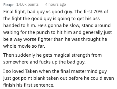 Text - Reapr 14.0k points 4 hours ago Final fight, bad guy vs good guy. The first 70% of the fight the good guy is going to get his ass handed to him. He's gonna be slow, stand around waiting for the punch to hit him and generally just be a way worse fighter than he was throught he whole movie so far. Then suddenly he gets magical strength from somewhere and fucks up the bad guy I so loved Taken when the final mastermind guy just got point blank taken out before he could even finish his first se