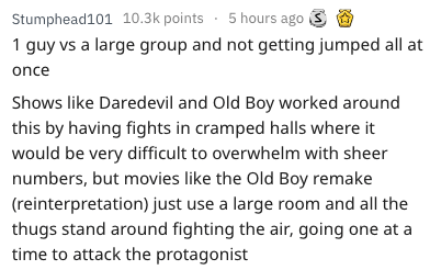 Text - Stumphead101 10.3k points 5 hours ago 1 guy vs a large group and not getting jumped all at once Shows like Daredevil and Old Boy worked around this by having fights in cramped halls where it would be very difficult to overwhelm with sheer numbers, but movies like the Old Boy remake (reinterpretation) just use a large room and all the thugs stand around fighting the air, going one at a time to attack the protagonist
