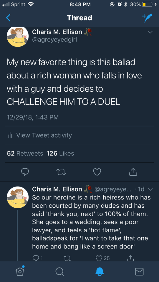 Text - l Sprint 30% 8:48 PM Thread Charis M. Ellison @agreyeyedgirl My new favorite thing is this ballad about a rich woman who falls in love with a guy and decides to CHALLENGE HIM TO A DUEL 12/29/18, 1:43 PM li View Tweet activity 52 Retweets 126 Likes @agreyeye... 1d So our heroine is a rich heiress who has Charis M. Ellison been courted by many dudes and has said 'thank you, next' to 100% of them. She goes to a wedding, sees a poor lawyer, and feels a 'hot flame', balladspeak for 'I want to