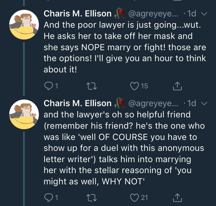 Text - Charis M. Ellison @agreyeye... 1d And the poor lawyer is just going...wut He asks her to take off her mask and she says NOPE marry or fight! those are the options! I'll give you an hour to think about it! 15 Charis M. Ellison @agreyeye... 1d and the lawyer's oh so helpful friend (remember his friend? he's the one who was like 'well OF COURSE you have to show up for a duel with this anonymous letter writer') talks him into marrying her with the stellar reasoning of 'you might as well, WHY
