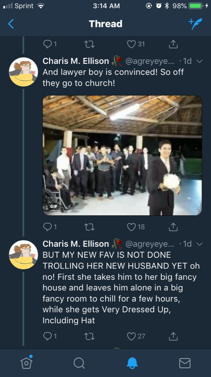Text - ill Sprint 98% 3:14 AM Thread 91 31 Charis M. Ellison @agreyeye... 1d And lawyer boy is convinced! So off they go to church! GIF 18 Charis M. Ellison @agreyeye... 1d BUT MY NEW FAV IS NOT DONE TROLLING HER NEW HUSBAND YET oh no! First she takes him to her big fancy house and leaves him alone in a big fancy room to chill for a few hours, while she gets Very Dressed Up, Including Hat 27