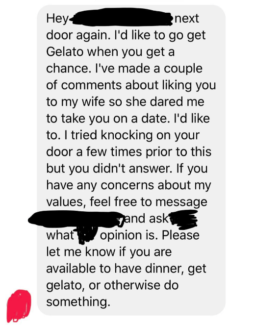 Text - Неy4 door again. I'd like to go get Gelato when you get a next chance. I've made a couple of comments about liking you to my wife so she dared me to take you on a date. I'd like to.I tried knocking on your door a few times prior to this but you didn't answer. If you have any concerns about my values, feel free to message jand ask opinion is. Please let me know if you are available to have dinner, get gelato, or otherwise do what something.