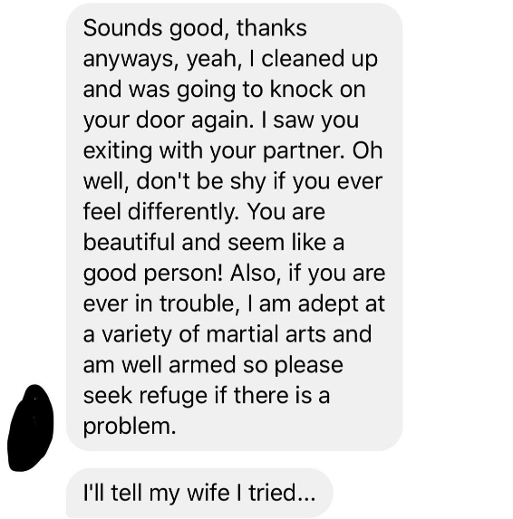 Text - Sounds good, thanks anyways, yeah, I cleaned up and was going to knock on your door again. I saw you exiting with your partner. Oh well, don't be shy if you ever feel differently. You are beautiful and seem like a good person! Also, if you are ever in trouble, I am adept at a variety of martial arts and am well armed so please seek refuge if there is a problem. I'll tell my wife I tried...