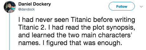 titanic 2 - Text - Daniel Dockery Follow @dandock I had never seen Titanic before writing Titanic 2. I had read the plot synopsis, and learned the two main characters' names. I figured that was enough