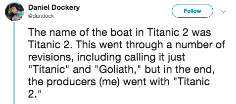 """titanic 2 - Text - Daniel Dockery Follow @dandock The name of the boat in Titanic 2 was Titanic 2. This went through a number of revisions, including calling it just """"Titanic"""" and """"Goliath,"""" but in the end, the producers (me) went with """"Titanic 2."""""""