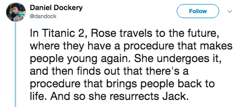 titanic 2 - Text - Daniel Dockery Follow @dandock In Titanic 2, Rose travels to the future, where they have a procedure that makes people young again. She undergoes it, and then finds out that there's a procedure that brings people back to life. And so she resurrects Jack.