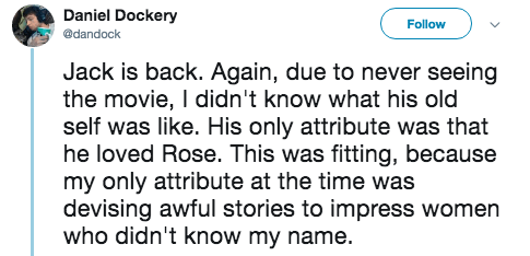titanic 2 - Text - Daniel Dockery Follow @dandock Jack is back. Again, due to never seeing the movie, I didn't know what his old self was like. His only attribute was that he loved Rose. This was fitting, because my only attribute at the time was devising awful stories to impress women who didn't know my name.