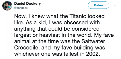titanic 2 - Text - Daniel Dockery Follow @dandock Now, I knew what the Titanic looked like. As a kid, I was obsessed with anything that could be considered largest or heaviest in the world. My fave animal at the time was the Saltwater Crocodile, and my fave building was whichever one was tallest in 2002