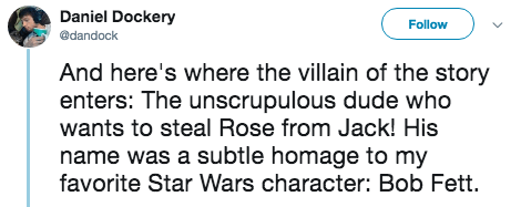 titanic 2 - Text - Daniel Dockery Follow @dandock And here's where the villain of the story enters: The unscrupulous dude who wants to steal Rose from Jack! His name was a subtle homage to my favorite Star Wars character: Bob Fett.