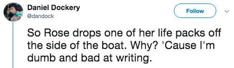 titanic 2 - Text - Daniel Dockery Follow @dandock So Rose drops one of her life packs off the side of the boat. Why? 'Cause I'm dumb and bad at writing