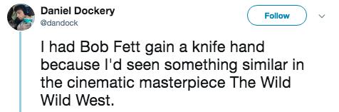 titanic 2 - Text - Daniel Dockery Follow @dandock I had Bob Fett gain a knife hand because I'd seen something similar in the cinematic masterpiece The Wild Wild West
