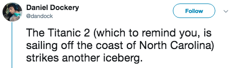 titanic 2 - Text - Daniel Dockery Follow @dandock The Titanic 2 (which to remind you, is sailing off the coast of North Carolina) strikes another iceberg.