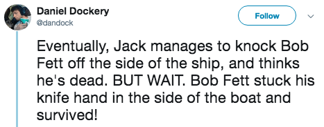 titanic 2 - Text - Daniel Dockery Follow @dandock Eventually, Jack manages to knock Bob Fett off the side of the ship, and thinks he's dead. BUT WAIT. Bob Fett stuck his knife hand in the side of the boat and survived!