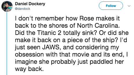 titanic 2 - Text - Daniel Dockery Follow @dandock I don't remember how Rose makes it back to the shores of North Carolina. Did the Titanic 2 totally sink? Or did she make it back on a piece of the ship? I'd just seen JAWS, and considering my obsession with that movie and its end, I imagine she probably just paddled her way back