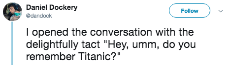 """titanic 2 - Text - Daniel Dockery Follow @dandock I opened the conversation with the delightfully tact """"Hey, umm, do you remember Titanic?"""""""